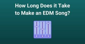 How Long Does it Take to Make an EDM Song