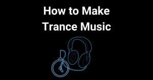 How to Make Trance Music in 10-Steps