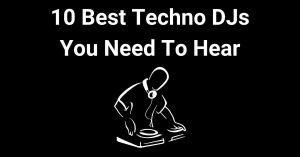 10 Best Techno DJs You Need to Hear